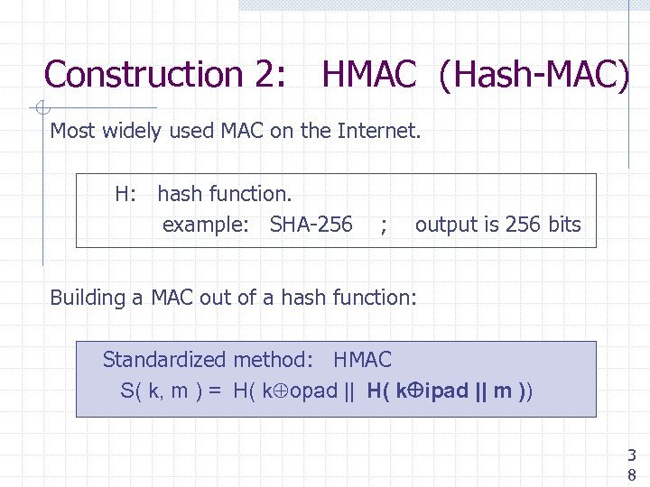 Construction 2: HMAC (Hash-MAC) Most widely used MAC on the Internet. H: hash function.
