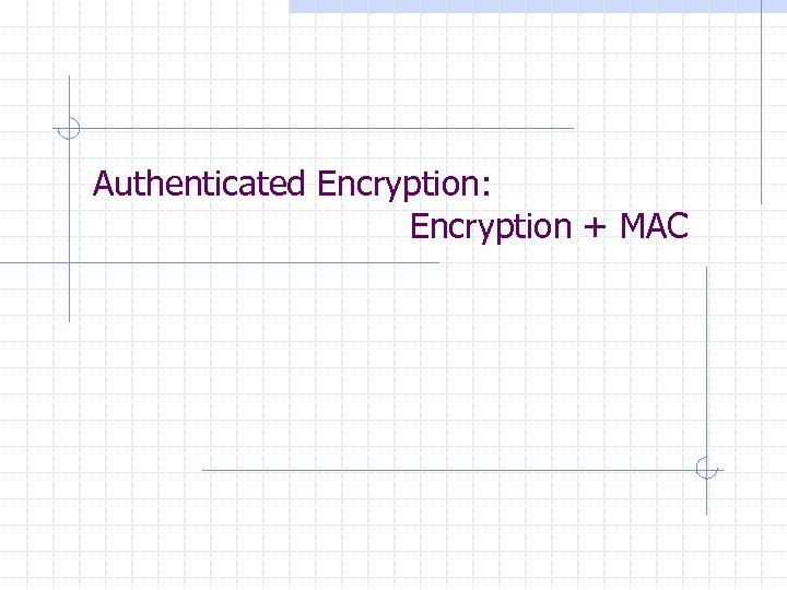 Authenticated Encryption: Encryption + MAC