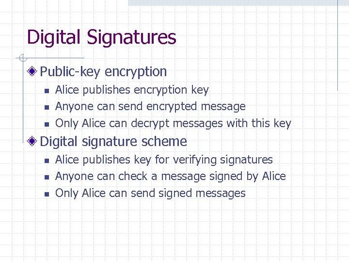 Digital Signatures Public-key encryption n Alice publishes encryption key Anyone can send encrypted message