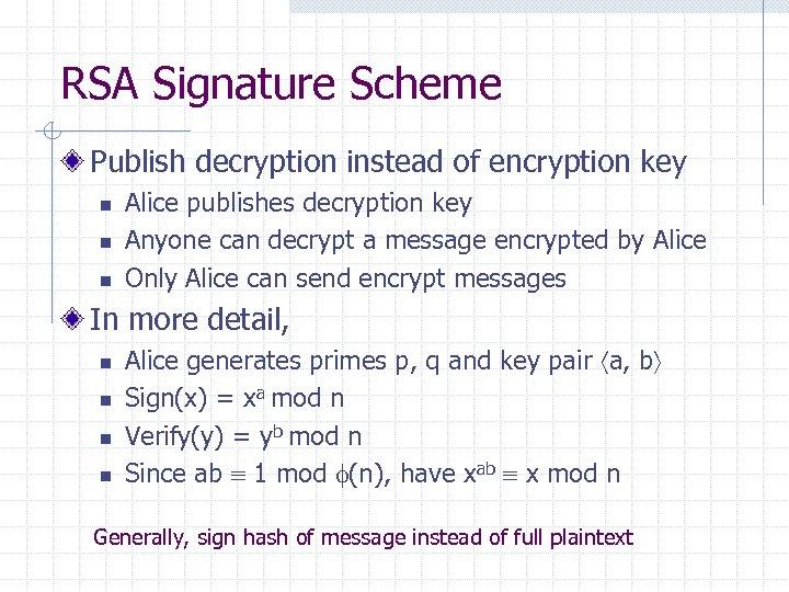RSA Signature Scheme Publish decryption instead of encryption key n n n Alice publishes