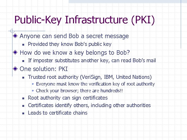 Public-Key Infrastructure (PKI) Anyone can send Bob a secret message n Provided they know