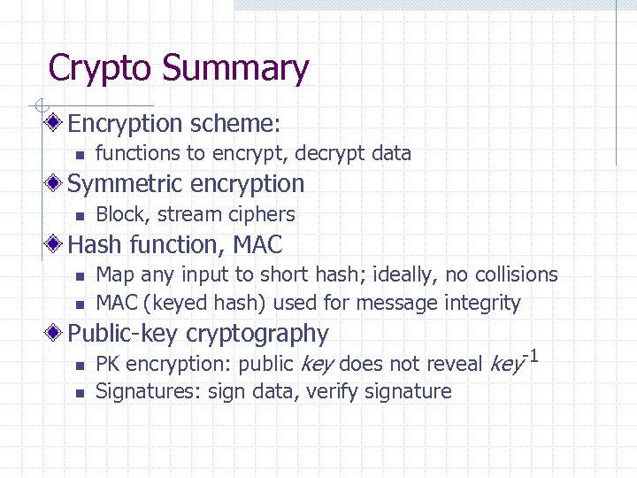 Crypto Summary Encryption scheme: n functions to encrypt, decrypt data Symmetric encryption n Block,