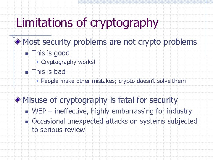 Limitations of cryptography Most security problems are not crypto problems n This is good