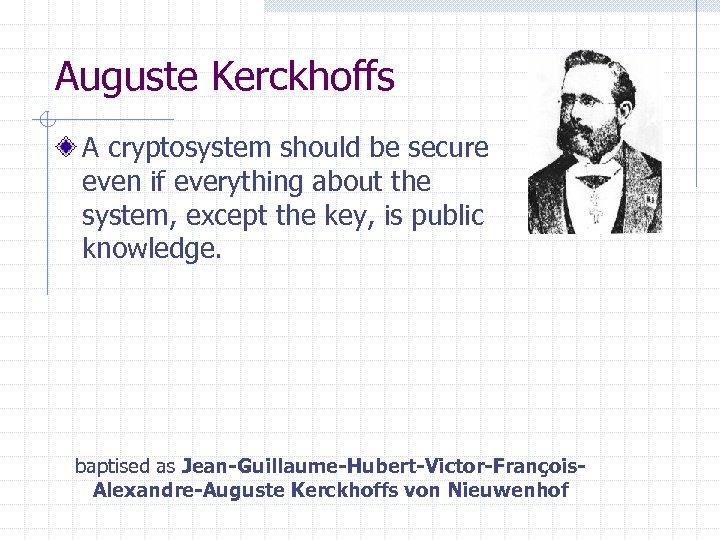 Auguste Kerckhoffs A cryptosystem should be secure even if everything about the system, except