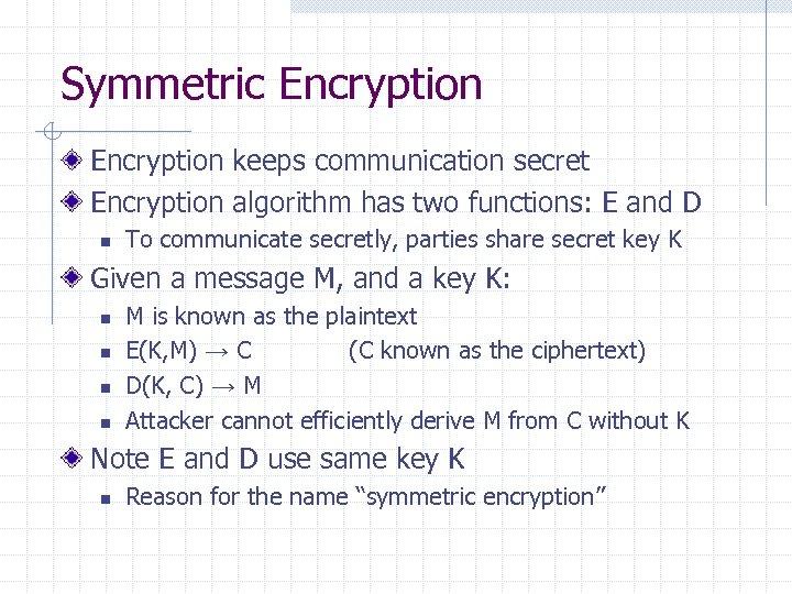 Symmetric Encryption keeps communication secret Encryption algorithm has two functions: E and D n