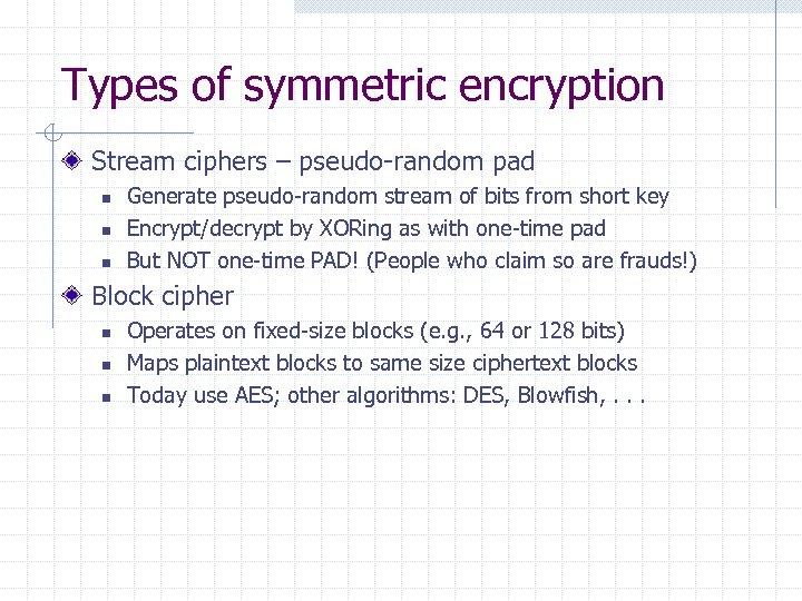 Types of symmetric encryption Stream ciphers – pseudo-random pad n n n Generate pseudo-random