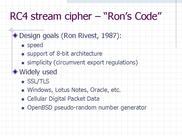 "RC 4 stream cipher – ""Ron's Code"" Design goals (Ron Rivest, 1987): n n"
