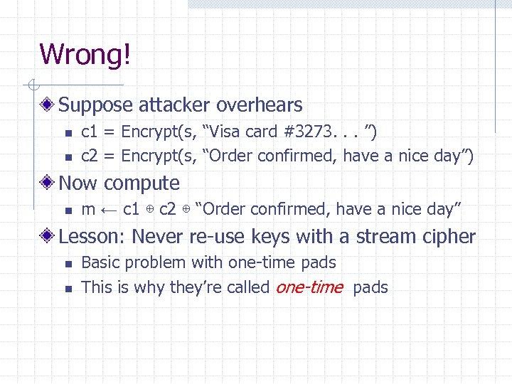 "Wrong! Suppose attacker overhears n n c 1 = Encrypt(s, ""Visa card #3273. ."