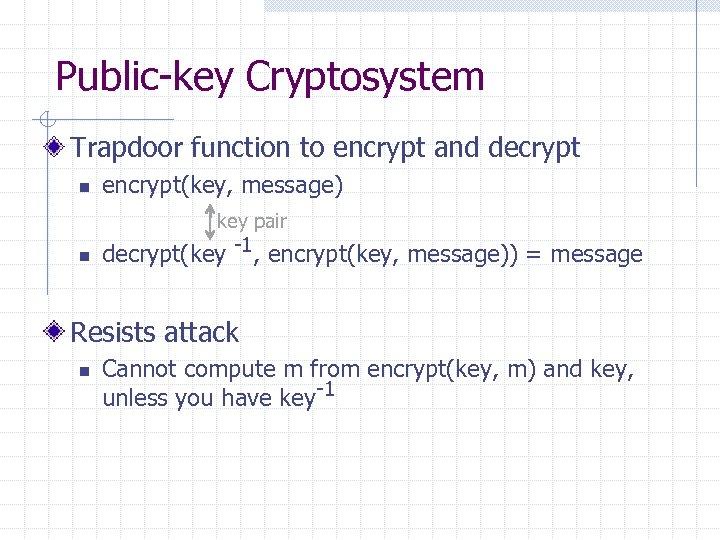 Public-key Cryptosystem Trapdoor function to encrypt and decrypt n encrypt(key, message) key pair n