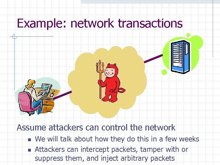 Example: network transactions Assume attackers can control the network n n We will talk