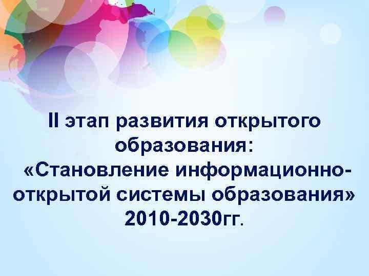 II этап развития открытого образования: «Становление информационнооткрытой системы образования» 2010 -2030 гг.