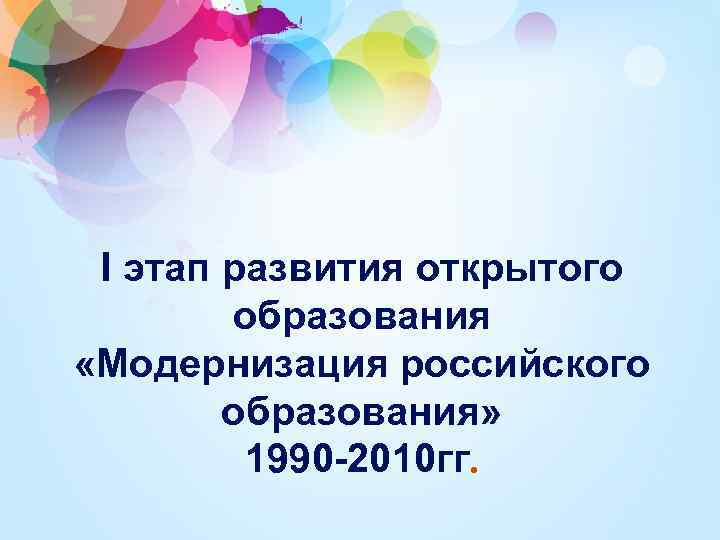 I этап развития открытого образования «Модернизация российского образования» 1990 -2010 гг.