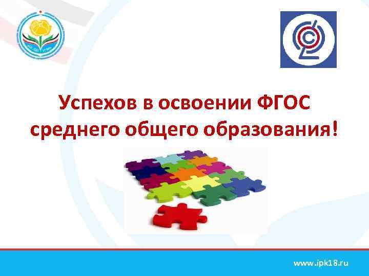 Успехов в освоении ФГОС среднего общего образования! www. ipk 18. ru