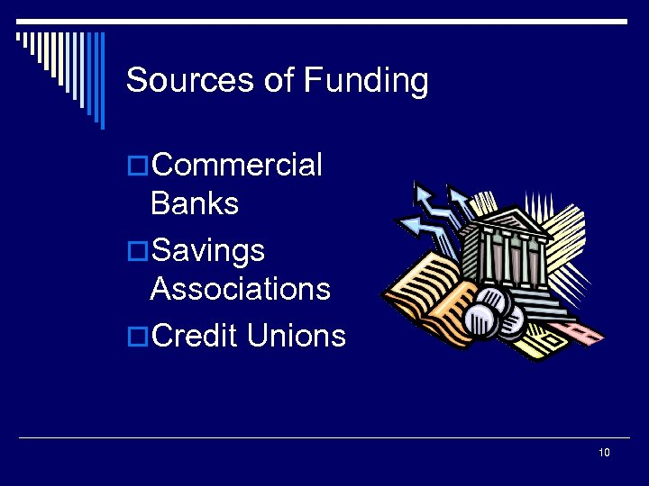 Sources of Funding o. Commercial Banks o. Savings Associations o. Credit Unions 10