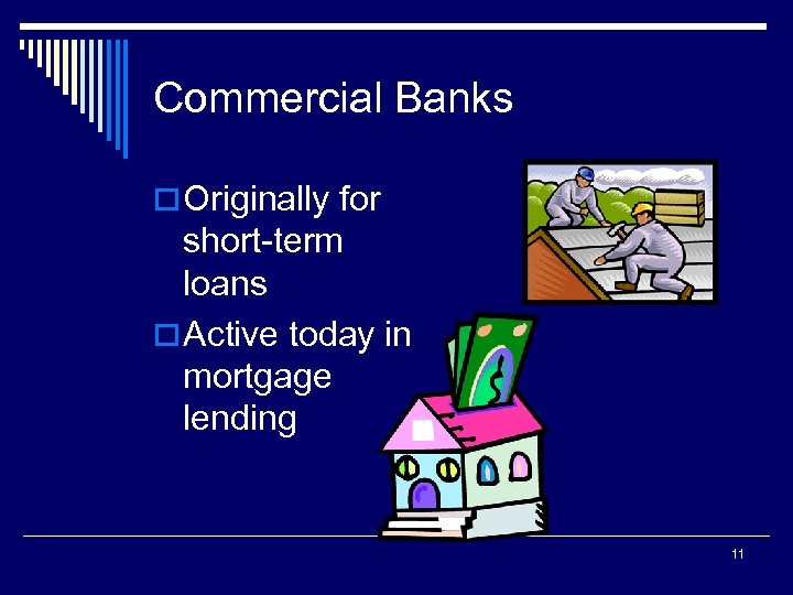 Commercial Banks o Originally for short-term loans o Active today in mortgage lending 11