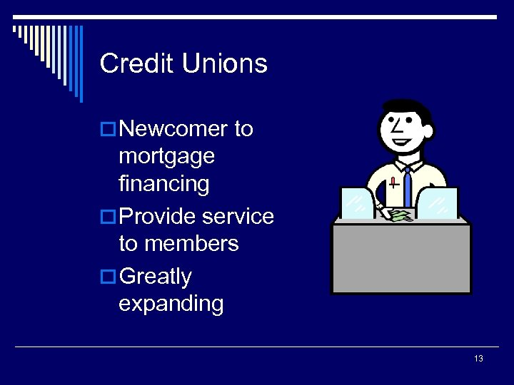 Credit Unions o Newcomer to mortgage financing o Provide service to members o Greatly
