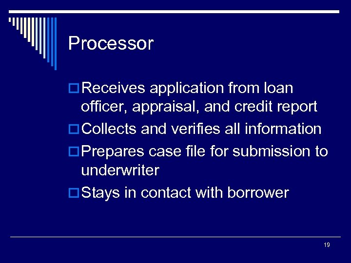 Processor o Receives application from loan officer, appraisal, and credit report o Collects and
