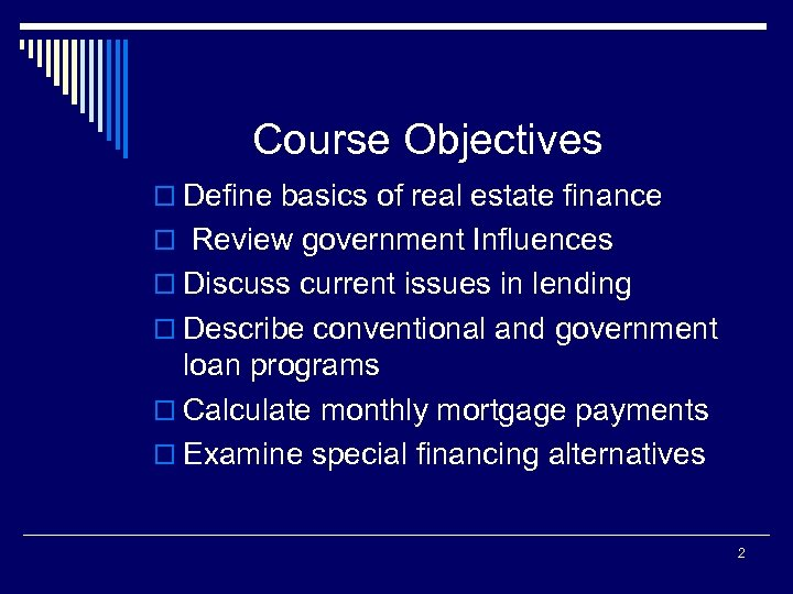 Course Objectives o Define basics of real estate finance o Review government Influences o