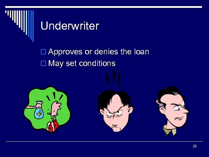 Underwriter o Approves or denies the loan o May set conditions 20