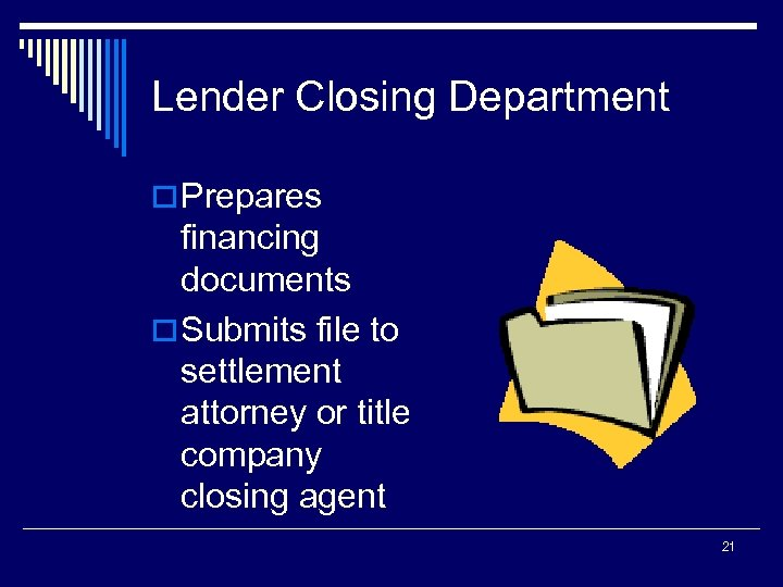 Lender Closing Department o Prepares financing documents o Submits file to settlement attorney or