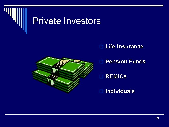 Private Investors o Life Insurance o Pension Funds o REMICs o Individuals 29