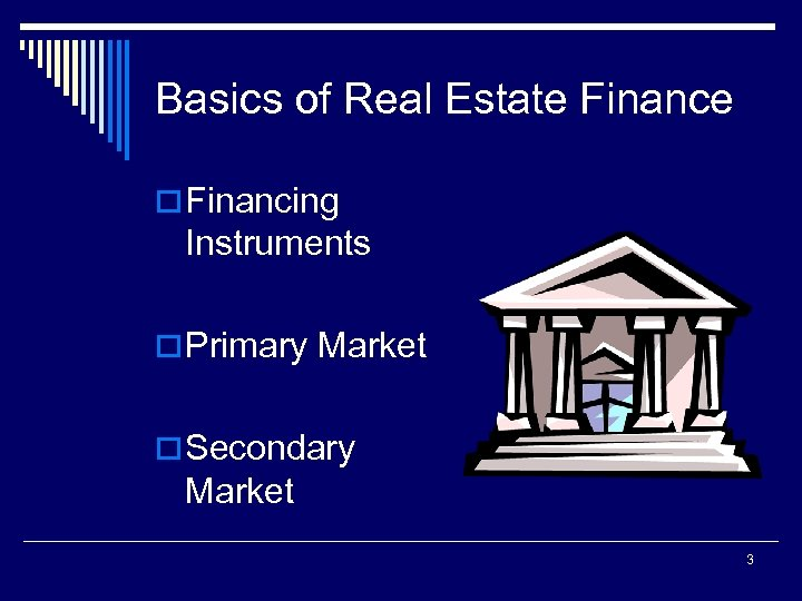 Basics of Real Estate Finance o Financing Instruments o Primary Market o Secondary Market
