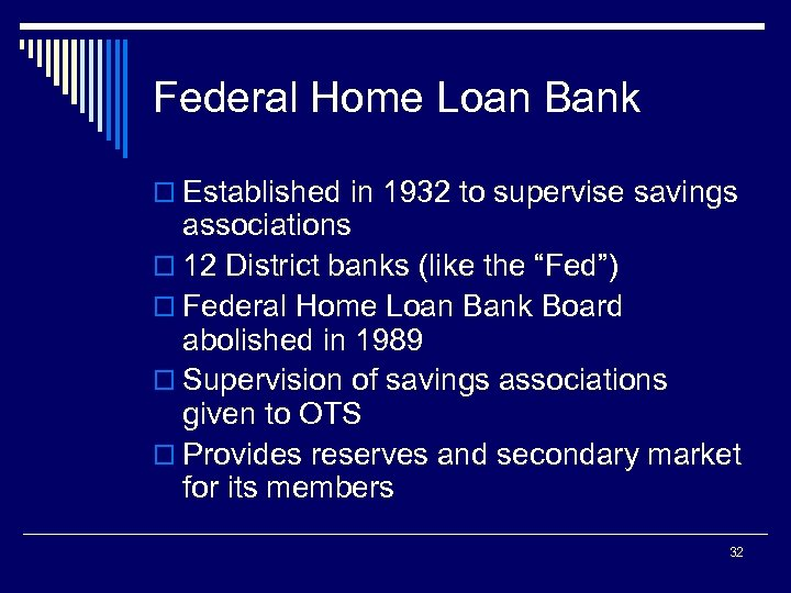 Federal Home Loan Bank o Established in 1932 to supervise savings associations o 12
