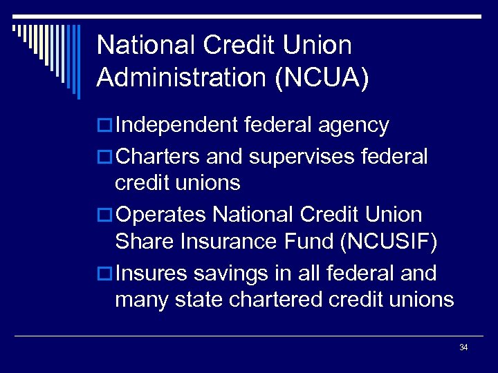 National Credit Union Administration (NCUA) o Independent federal agency o Charters and supervises federal