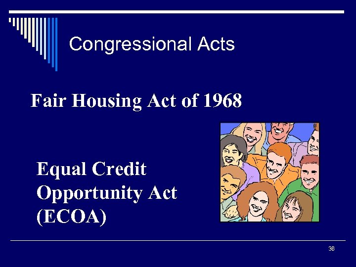 Congressional Acts Fair Housing Act of 1968 Equal Credit Opportunity Act (ECOA) 36
