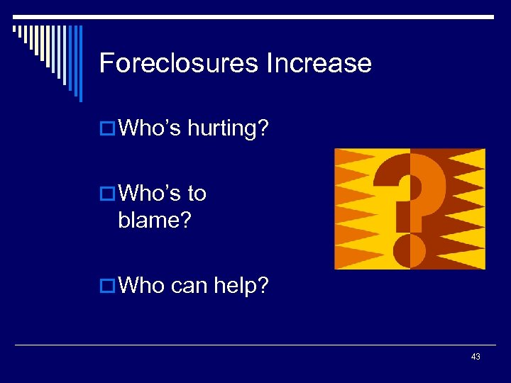 Foreclosures Increase o Who's hurting? o Who's to blame? o Who can help? 43