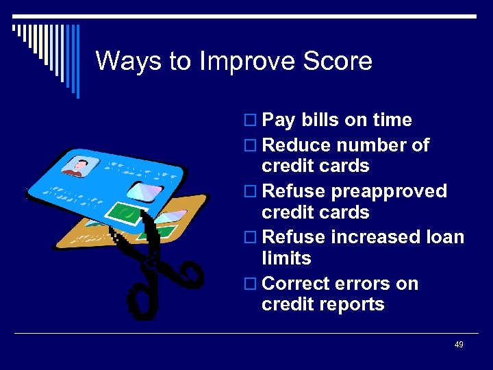 Ways to Improve Score o Pay bills on time o Reduce number of credit
