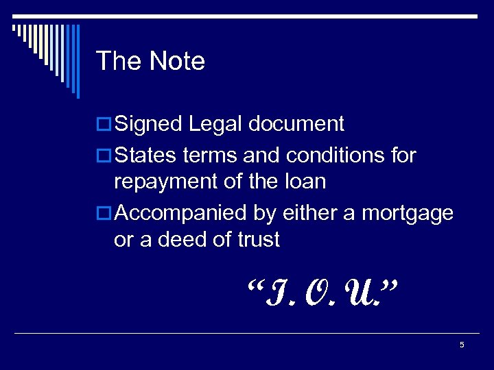 The Note o Signed Legal document o States terms and conditions for repayment of