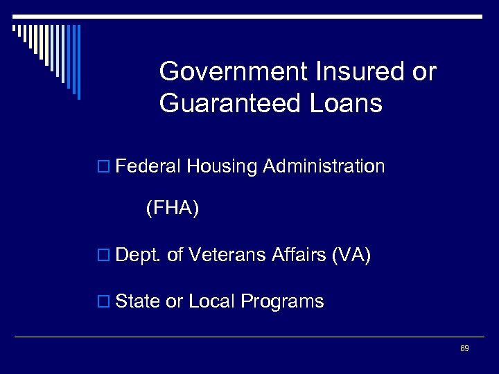 Government Insured or Guaranteed Loans o Federal Housing Administration (FHA) o Dept. of Veterans