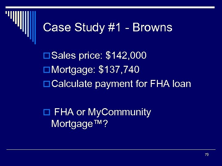Case Study #1 - Browns o Sales price: $142, 000 o Mortgage: $137, 740