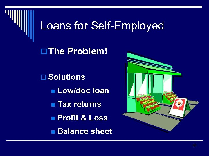 Loans for Self-Employed o The Problem! o Solutions n Low/doc loan n Tax returns