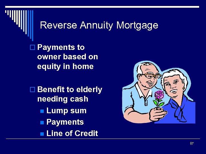 Reverse Annuity Mortgage o Payments to owner based on equity in home o Benefit