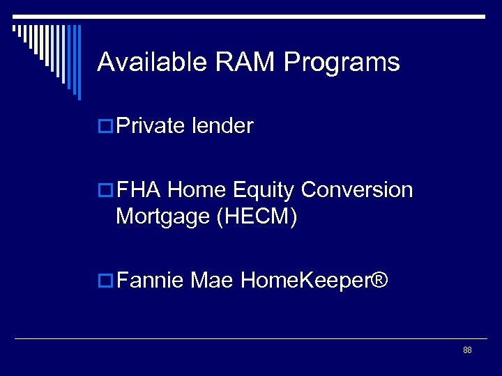 Available RAM Programs o Private lender o FHA Home Equity Conversion Mortgage (HECM) o