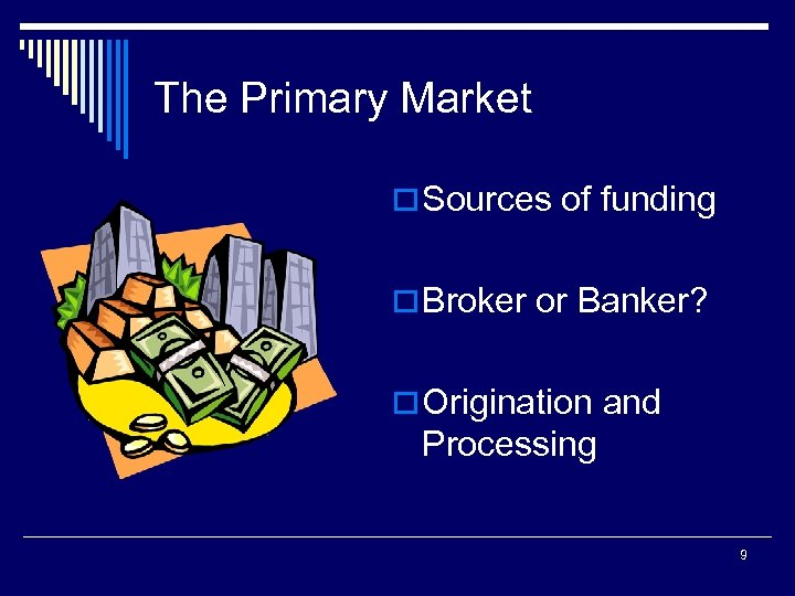 The Primary Market o Sources of funding o Broker or Banker? o Origination and