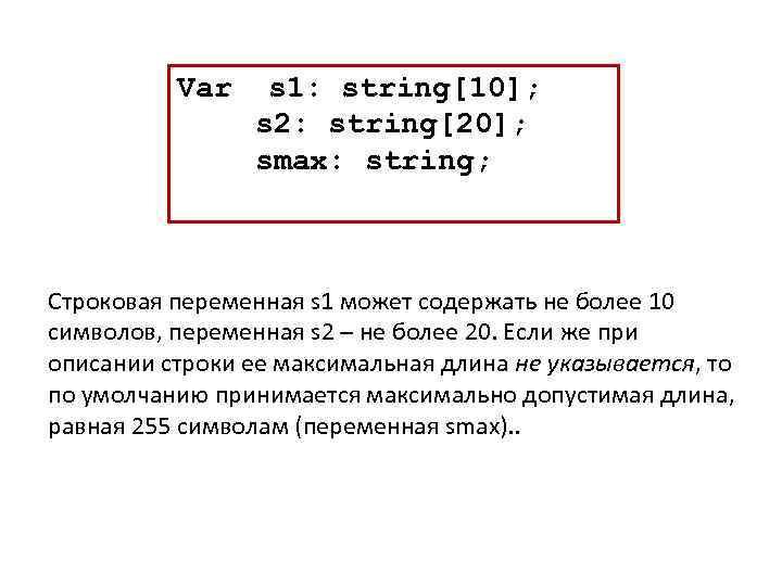 Var s 1: string[10]; s 2: string[20]; smax: string; Строковая переменная s 1 может