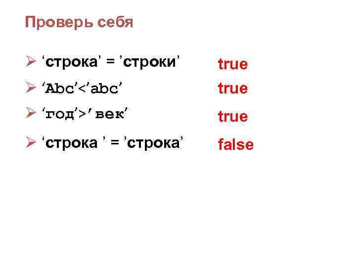 Проверь себя Ø 'строка' = 'строки' true Ø 'Abc'<'abc' true Ø 'год'>'век' true Ø