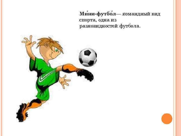 Ми ни-футбо л— командный вид спорта, одна из разновидностей футбола.