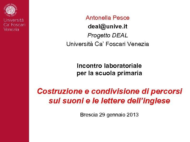 Antonella Pesce deal@unive. it Progetto DEAL Università Ca' Foscari Venezia Incontro laboratoriale per la