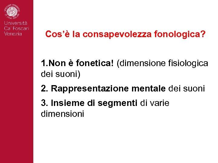 Cos'è la consapevolezza fonologica? 1. Non è fonetica! (dimensione fisiologica dei suoni) 2. Rappresentazione