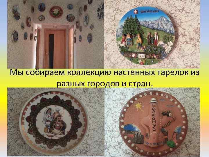 Мы собираем коллекцию настенных тарелок из разных городов и стран.