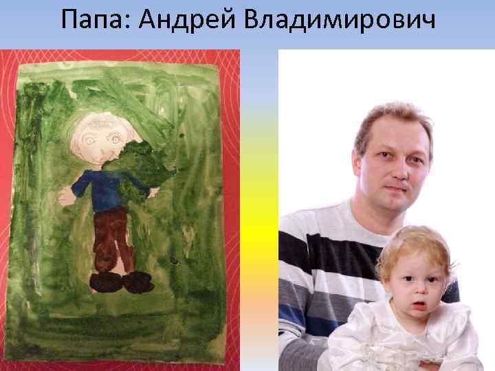 Папа: Андрей Владимирович