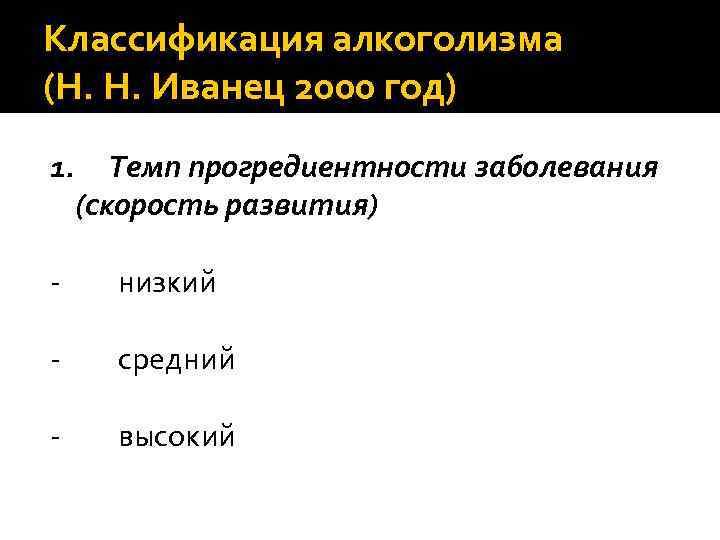 Классификация алкоголизма (Н. Н. Иванец 2000 год) 1. Темп прогредиентности заболевания (скорость развития) -