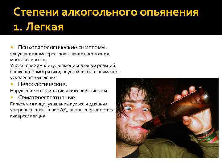 Степени алкогольного опьянения 1. Легкая Психопатологические симптомы: Ощущение комфорта, повышение настроения, многоречивость, Увеличение амплитуды