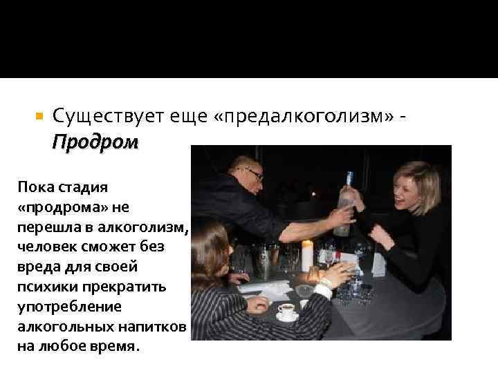 Существует еще «предалкоголизм» Продром Пока стадия «продрома» не перешла в алкоголизм, человек сможет