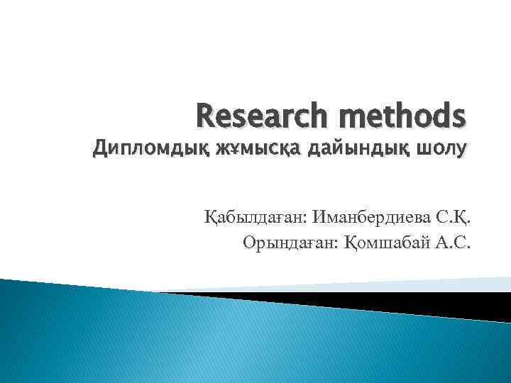 Research methods Дипломдық жұмысқа дайындық шолу Қабылдаған: Иманбердиева С. Қ. Орындаған: Қомшабай А. С.