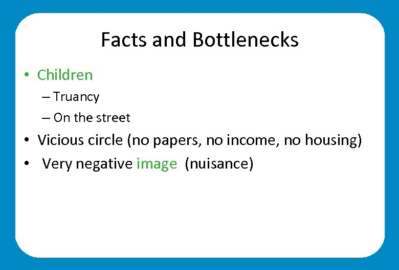 Facts and Bottlenecks • Children – Truancy – On the street • Vicious circle